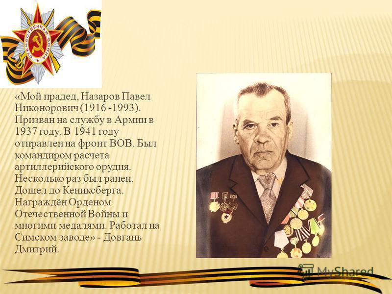 «Мой прадед, Назаров Павел Никонорович (1916 -1993). Призван на службу в Армии в 1937 году. В 1941 году отправлен на фронт ВОВ. Был командиром расчета артиллерийского орудия. Несколько раз был ранен. Дошел до Кениксберга. Награждён Орденом Отечествен