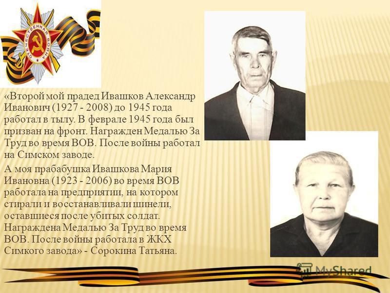 «Второй мой прадед Ивашков Александр Иванович (1927 - 2008) до 1945 года работал в тылу. В феврале 1945 года был призван на фронт. Награжден Медалью За Труд во время ВОВ. После войны работал на Симском заводе. А моя прабабушка Ивашкова Мария Ивановна