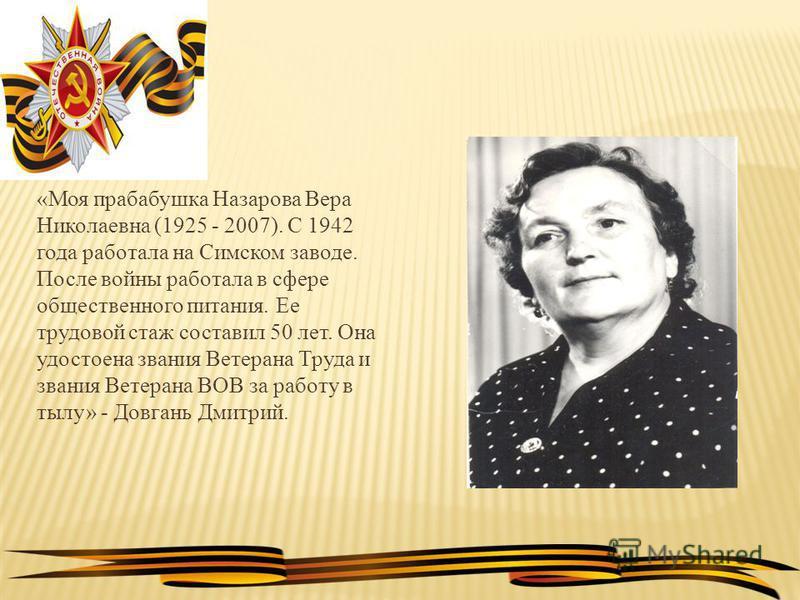 «Моя прабабушка Назарова Вера Николаевна (1925 - 2007). С 1942 года работала на Симском заводе. После войны работала в сфере общественного питания. Ее трудовой стаж составил 50 лет. Она удостоена звания Ветерана Труда и звания Ветерана ВОВ за работу