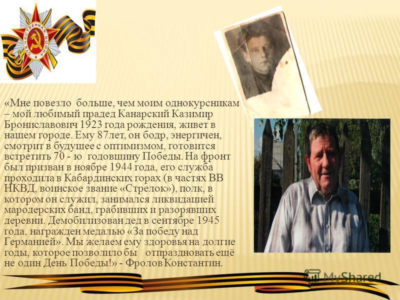 «Мне повезло больше, чем моим однокурсникам – мой любимый прадед Канарский Казимир Брониславович 1923 года рождения, живет в нашем городе. Ему 87 лет, он бодр, энергичен, смотрит в будущее с оптимизмом, готовится встретить 70 - ю годовщину Победы. На