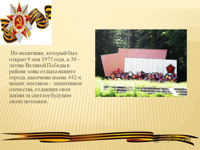 На памятнике, который был открыт 9 мая 1975 года, к 30 – летию Великой Победы в районе зоны отдыха нашего города, высечены имена 442-х наших земляков - защитников отечества, отдавших свои жизни за светлое будущее своих потомков.
