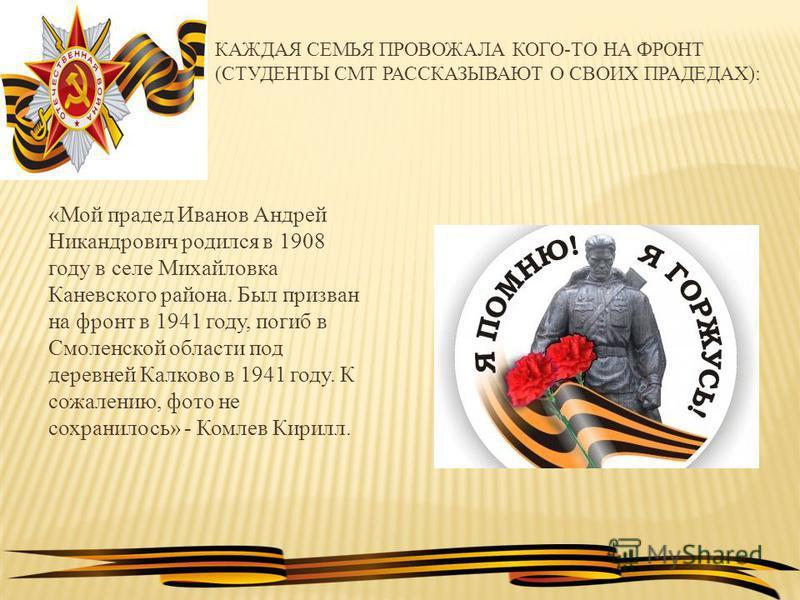 КАЖДАЯ СЕМЬЯ ПРОВОЖАЛА КОГО-ТО НА ФРОНТ (СТУДЕНТЫ СМТ РАССКАЗЫВАЮТ О СВОИХ ПРАДЕДАХ): «Мой прадед Иванов Андрей Никандрович родился в 1908 году в селе Михайловка Каневского района. Был призван на фронт в 1941 году, погиб в Смоленской области под дере