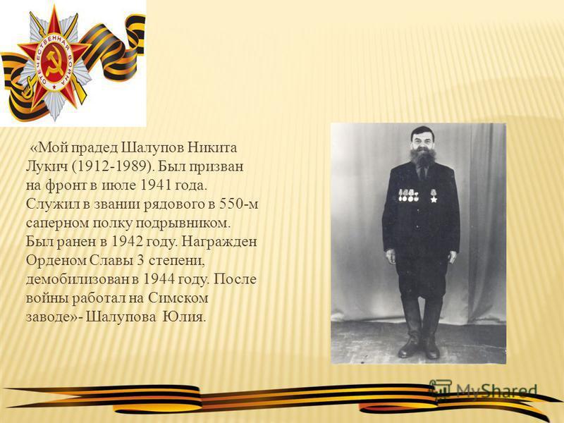 «Мой прадед Шалупов Никита Лукич (1912-1989). Был призван на фронт в июле 1941 года. Служил в звании рядового в 550-м саперном полку подрывником. Был ранен в 1942 году. Награжден Орденом Славы 3 степени, демобилизован в 1944 году. После войны работал