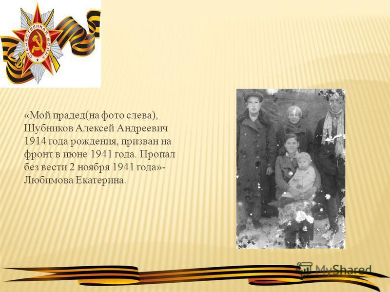 «Мой прадед(на фото слева), Шубников Алексей Андреевич 1914 года рождения, призван на фронт в июне 1941 года. Пропал без вести 2 ноября 1941 года»- Любимова Екатерина.