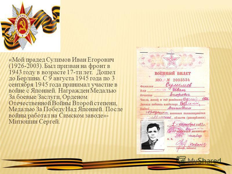 «Мой прадед Сулимов Иван Егорович (1926-2003). Был призван на фронт в 1943 году в возрасте 17-ти лет. Дошел до Берлина. С 9 августа 1945 года по 3 сентября 1945 года принимал участие в войне с Японией. Награжден Медалью За боевые Заслуги, Орденом Оте
