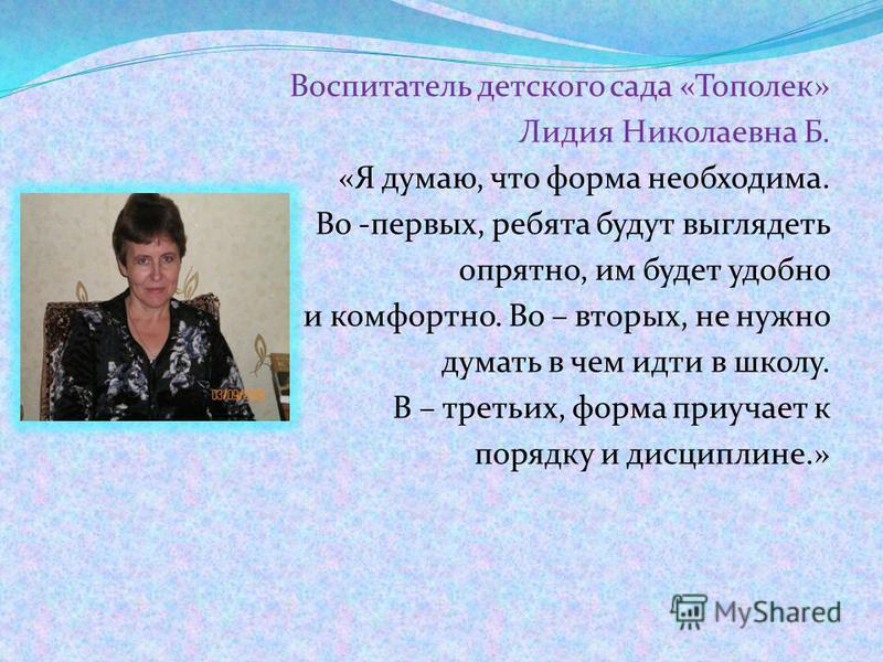 Воспитатель детского сада «Тополек» Лидия Николаевна Б. «Я думаю, что форма необходима. Во -первых, ребята будут выглядеть опрятно, им будет удобно и комфортно. Во – вторых, не нужно думать в чем идти в школу. В – третьих, форма приучает к порядку и