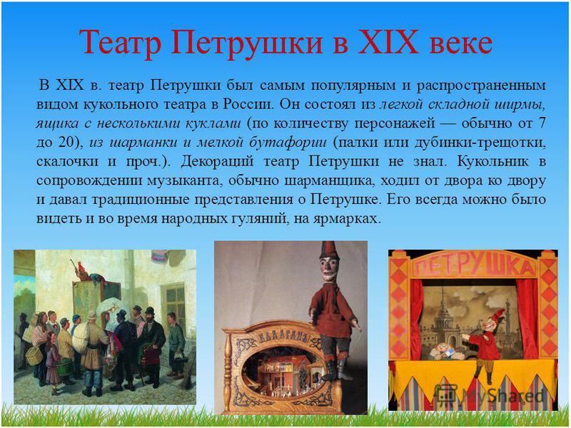 Театр Петрушки в XIX веке В XIX в. театр Петрушки был самым популярным и распространенным видом кукольного театра в России. Он состоял из легкой складной ширмы, ящика с несколькими куклами (по количеству персонажей обычно от 7 до 20), из шарманки и м