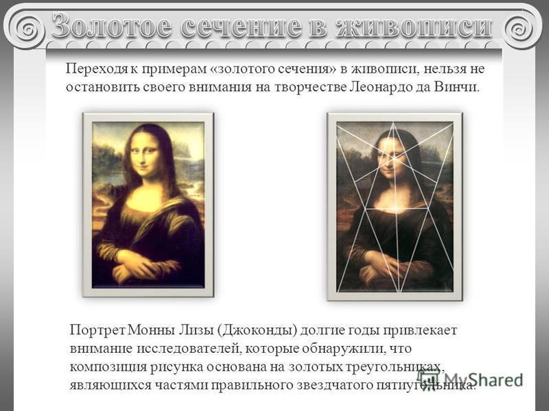 Портрет Монны Лизы (Джоконды) долгие годы привлекает внимание исследователей, которые обнаружили, что композиция рисунка основана на золотых треугольниках, являющихся частями правильного звездчатого пятиугольника. Переходя к примерам «золотого сечени