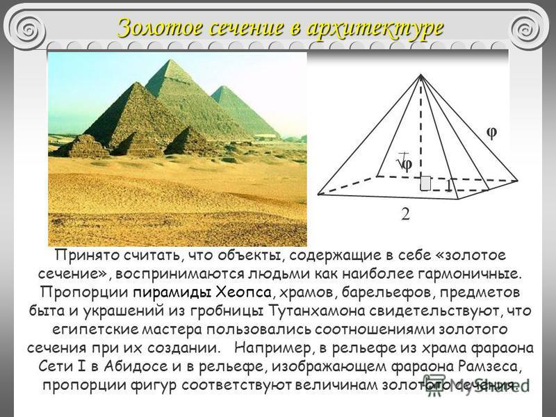 Принято считать, что объекты, содержащие в себе «золотое сечение», воспринимаются людьми как наиболее гармоничные. Пропорции пирамиды Хеопса, храмов, барельефов, предметов быта и украшений из гробницы Тутанхамона свидетельствуют, что египетские масте