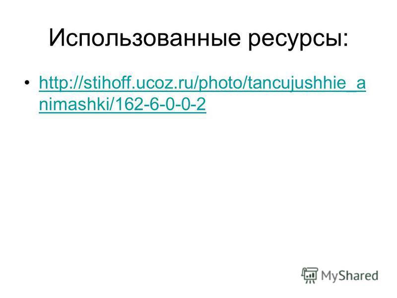 Использованные ресурсы: http://stihoff.ucoz.ru/photo/tancujushhie_a nimashki/162-6-0-0-2http://stihoff.ucoz.ru/photo/tancujushhie_a nimashki/162-6-0-0-2