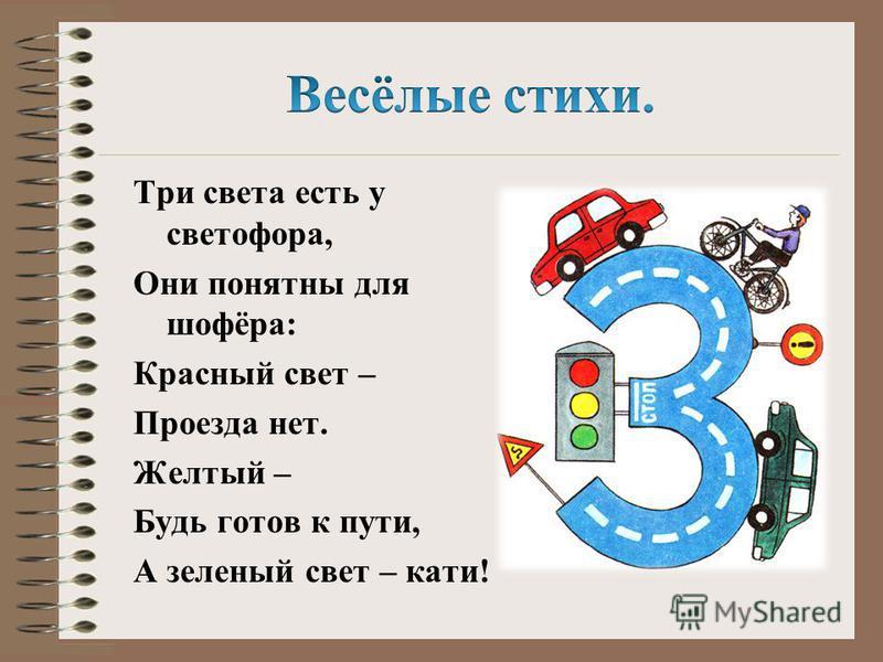 Три света есть у светофора, Они понятны для шофёра: Красный свет – Проезда нет. Желтый – Будь готов к пути, А зеленый свет – кати!