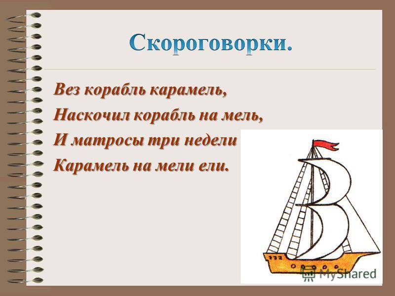 Вез корабль карамель, Наскочил корабль на мель, И матросы три недели Карамель на мели ели.
