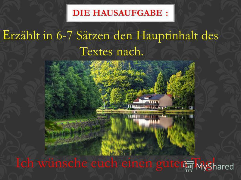 Е rzählt in 6-7 Sätzen den Hauptinhalt des Textes nach. DIE HAUSAUFGABE : Ich wünsche euch einen guten Tag!