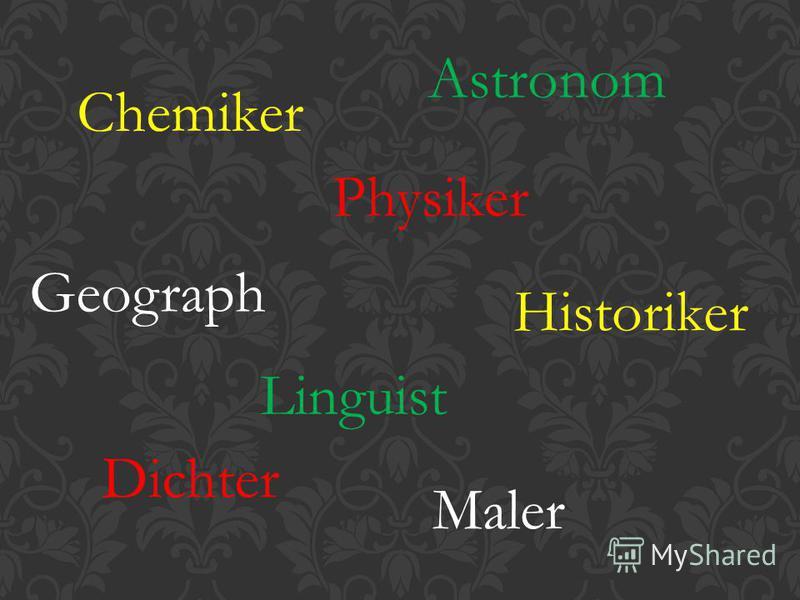 Chemiker Physiker Astronom Historiker Geograph Linguist Dichter Maler