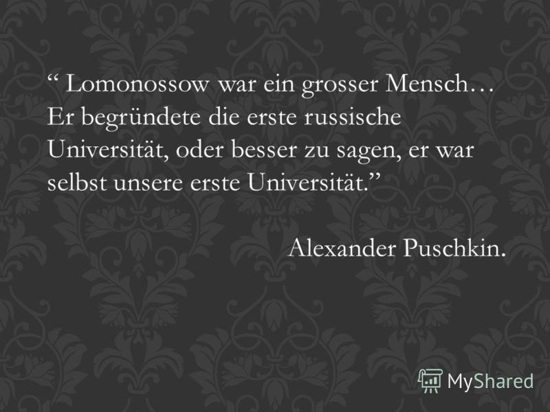 Lomonossow war ein grosser Mensch… Er begründete die erste russische Universität, oder besser zu sagen, er war selbst unsere erste Universität. Alexander Puschkin.