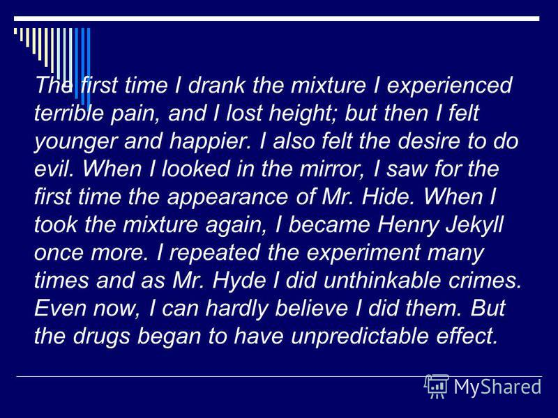 The first time I drank the mixture I experienced terrible pain, and I lost height; but then I felt younger and happier. I also felt the desire to do evil. When I looked in the mirror, I saw for the first time the appearance of Mr. Hide. When I took t