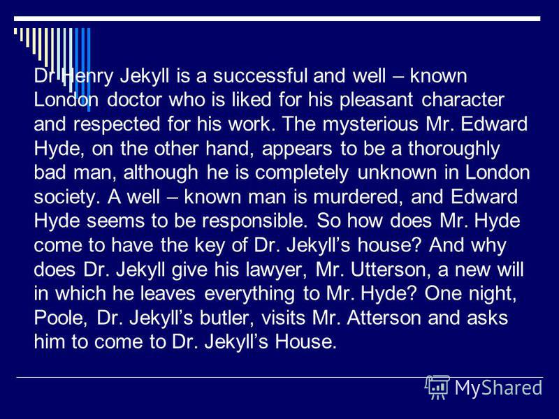 Dr Henry Jekyll is a successful and well – known London doctor who is liked for his pleasant character and respected for his work. The mysterious Mr. Edward Hyde, on the other hand, appears to be a thoroughly bad man, although he is completely unknow