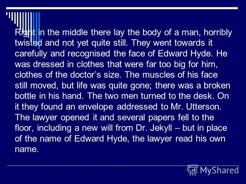 Right in the middle there lay the body of a man, horribly twisted and not yet quite still. They went towards it carefully and recognised the face of Edward Hyde. He was dressed in clothes that were far too big for him, clothes of the doctors size. Th