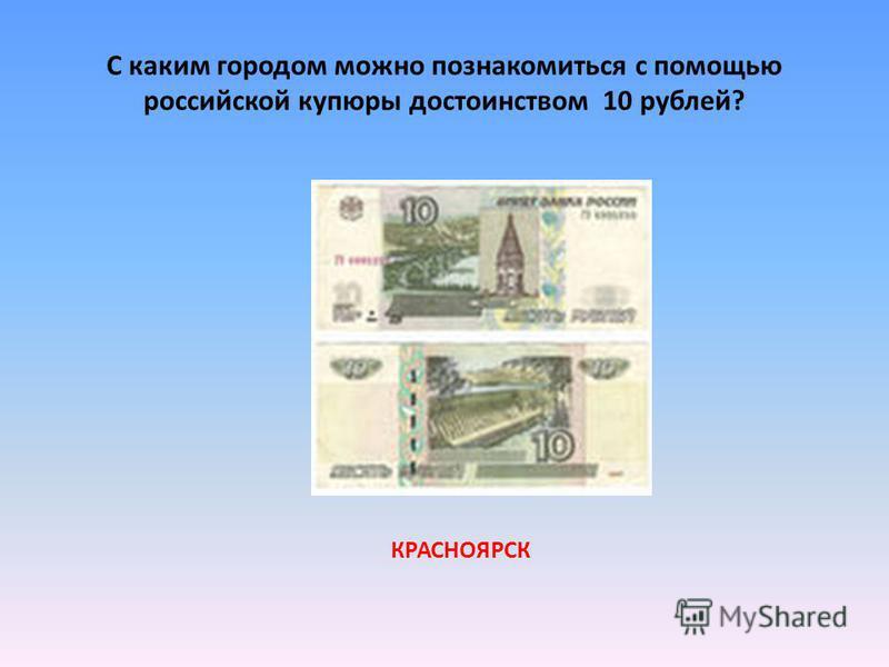 С каким городом можно познакомиться с помощью российской купюры достоинством 10 рублей? КРАСНОЯРСК