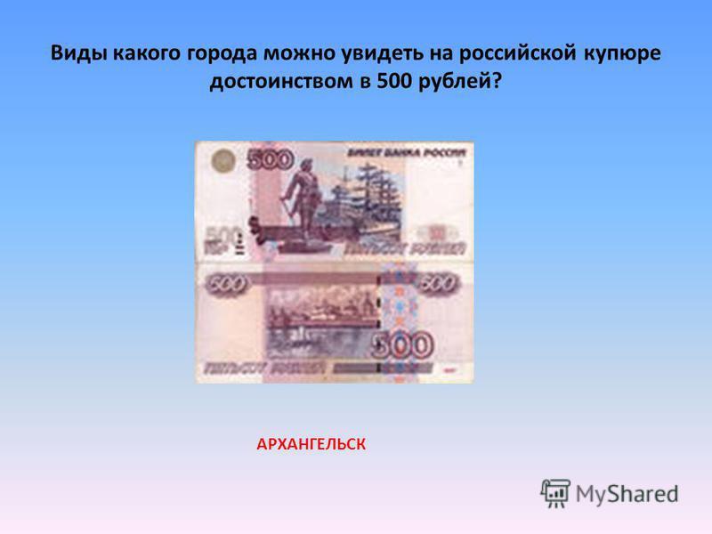 Виды какого города можно увидеть на российской купюре достоинством в 500 рублей? АРХАНГЕЛЬСК