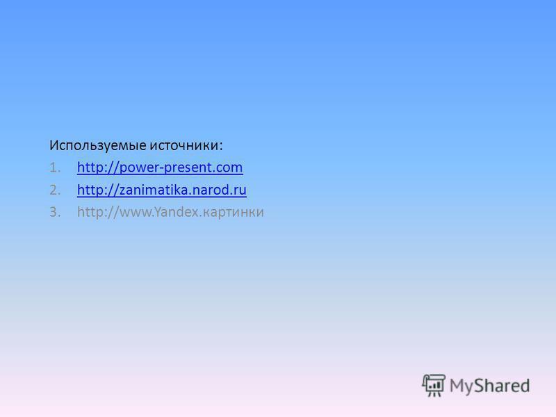Используемые источники: 1.http://power-present.comhttp://power-present.com 2.http://zanimatika.narod.ruhttp://zanimatika.narod.ru 3.http://www.Yandex.картинки