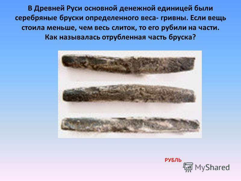 В Древней Руси основной денежной единицей были серебряные бруски определенного веса- гривны. Если вещь стоила меньше, чем весь слиток, то его рубили на части. Как называлась отрубленная часть бруска? РУБЛЬ
