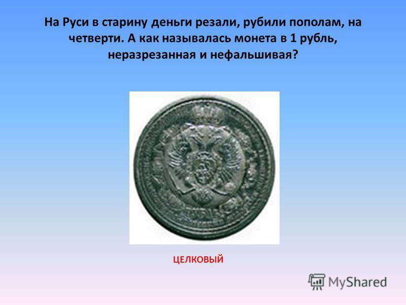 На Руси в старину деньги резали, рубили пополам, на четверти. А как называлась монета в 1 рубль, неразрезанная и нефальшивая? ЦЕЛКОВЫЙ