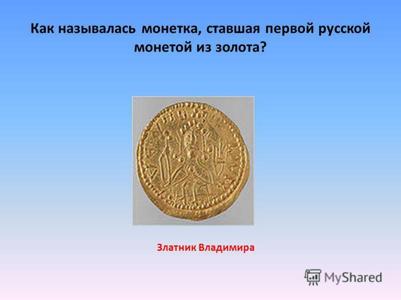 Как называлась монетка, ставшая первой русской монетой из золота? Златник Владимира