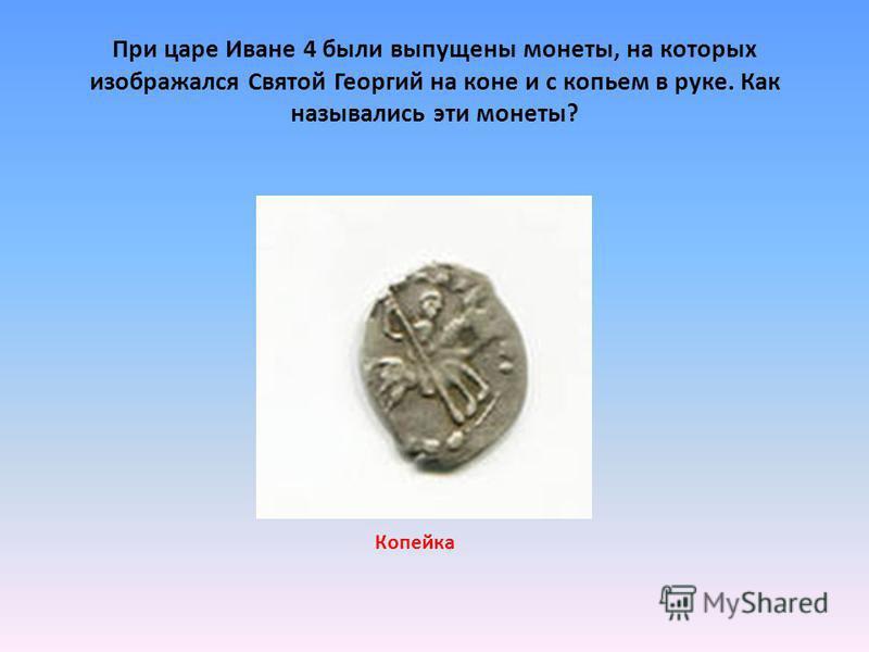 При царе Иване 4 были выпущены монеты, на которых изображался Святой Георгий на коне и с копьем в руке. Как назывались эти монеты? Копейка