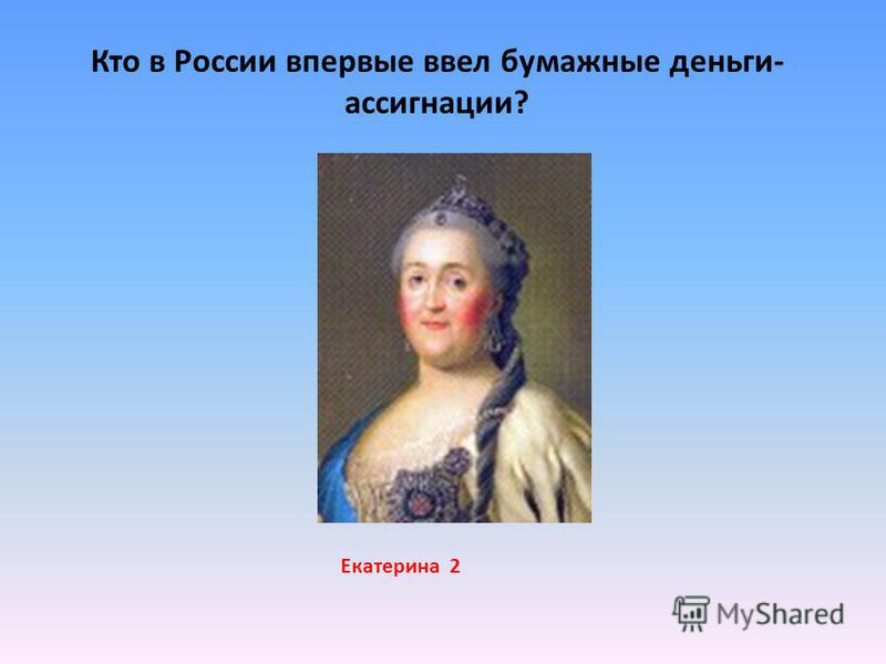 Кто в России впервые ввел бумажные деньги- ассигнации? Екатерина 2