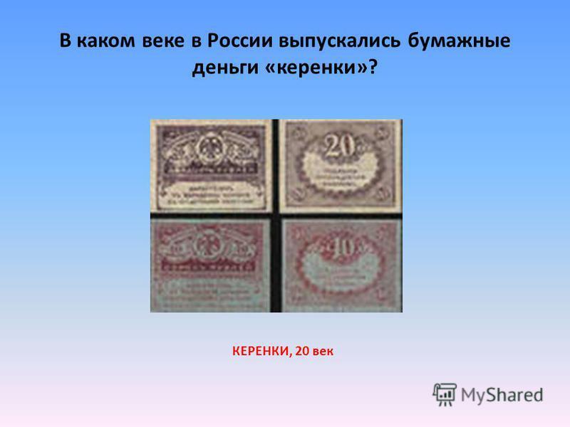 В каком веке в России выпускались бумажные деньги «керенки»? КЕРЕНКИ, 20 век
