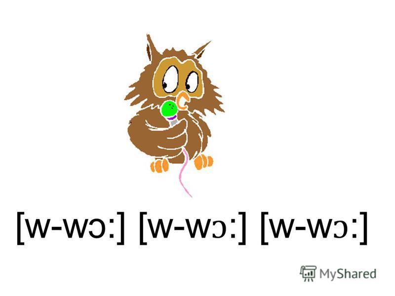 [w-w ɔ:] [w-w ɔ :] [w-w ɔ :]