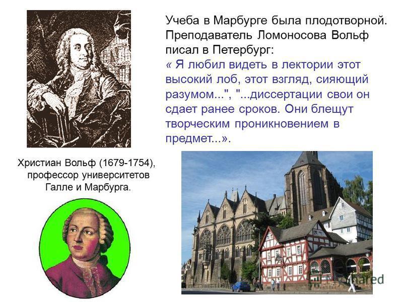 Христиан Вольф (1679-1754), профессор университетов Галле и Марбурга. Учеба в Марбурге была плодотворной. Преподаватель Ломоносова Вольф писал в Петербург: « Я любил видеть в лектории этот высокий лоб, этот взгляд, сияющий разумом...