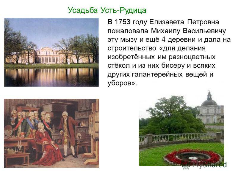 В 1753 году Елизавета Петровна пожаловала Михаилу Васильевичу эту мызу и ещё 4 деревни и дала на строительство «для делания изобретённых им разноцветных стёкол и из них бисеру и всяких других галантерейных вещей и уборов». Усадьба Усть-Рудица