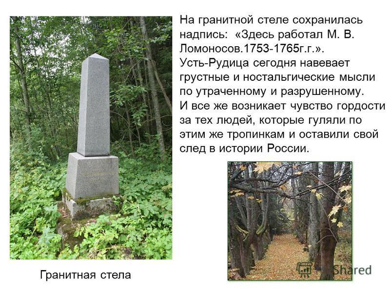 На гранитной стеле сохранилась надпись: «Здесь работал М. В. Ломоносов.1753-1765 г.г.». Усть-Рудица сегодня навевает грустные и ностальгические мысли по утраченному и разрушенному. И все же возникает чувство гордости за тех людей, которые гуляли по э