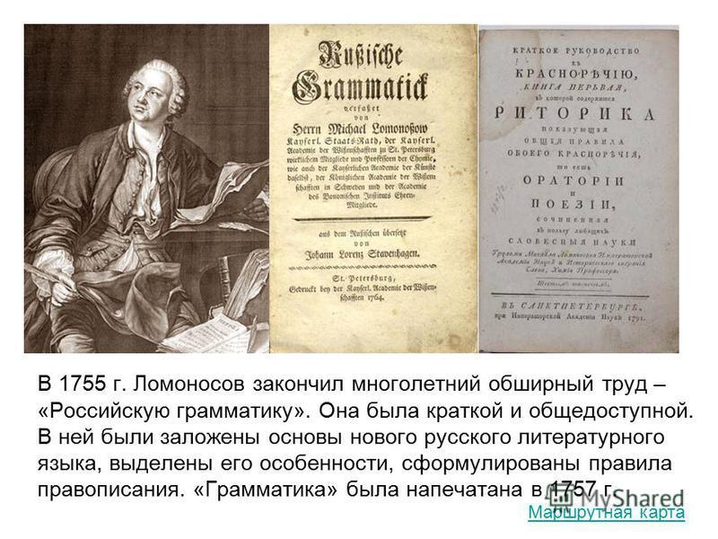 В 1755 г. Ломоносов закончил многолетний обширный труд – «Российскую грамматику». Она была краткой и общедоступной. В ней были заложены основы нового русского литературного языка, выделены его особенности, сформулированы правила правописания. «Грамма