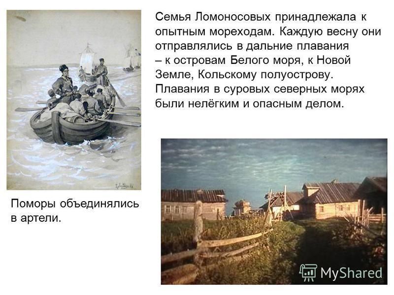 Семья Ломоносовых принадлежала к опытным мореходам. Каждую весну они отправлялись в дальние плавания – к островам Белого моря, к Новой Земле, Кольскому полуострову. Плавания в суровых северных морях были нелёгким и опасным делом. Поморы объединялись
