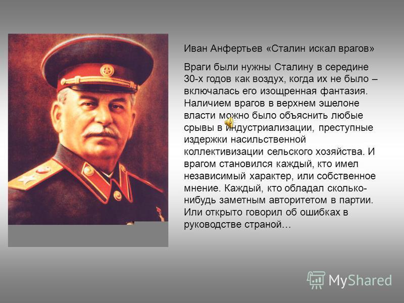 Иван Анфертьев «Сталин искал врагов» Враги были нужны Сталину в середине 30-х годов как воздух, когда их не было – включалась его изощренная фантазия. Наличием врагов в верхнем эшелоне власти можно было объяснить любые срывы в индустриализации, прест