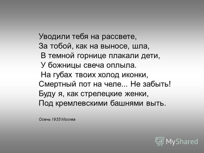 Уводили тебя на рассвете, За тобой, как на выносе, шла, В темной горнице плакали дети, У божницы свеча оплыла. На губах твоих холод иконки, Смертный пот на челе... Не забыть! Буду я, как стрелецкие женки, Под кремлевскими башнями выть. Осень 1935 Мос