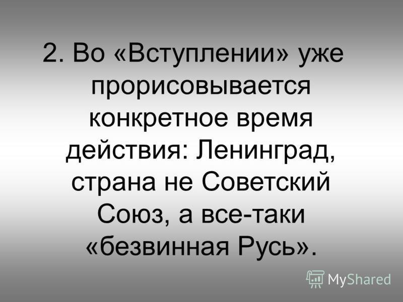 2. Во «Вступлении» уже прорисовывается конкретное время действия: Ленинград, страна не Советский Союз, а все-таки «безвинная Русь».