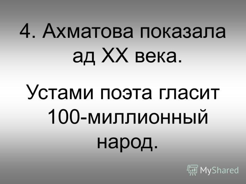 4. Ахматова показала ад ХХ века. Устами поэта гласит 100-миллионный народ.