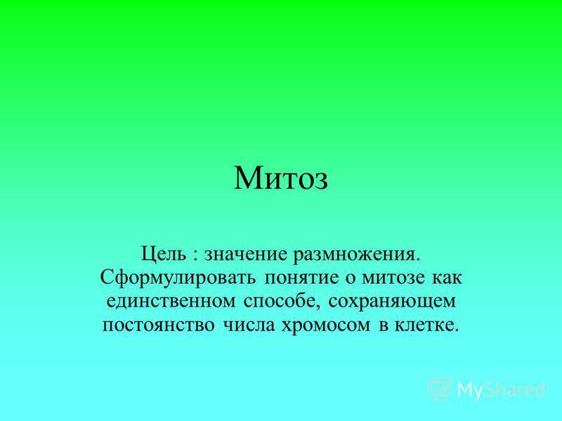 Митоз Цель : значение размножения. Сформулировать понятие о митозе как единственном способе, сохраняющем постоянство числа хромосом в клетке.