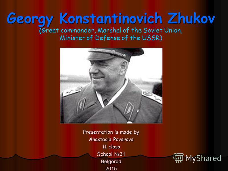 Georgy Konstantinovich Zhukov ( Georgy Konstantinovich Zhukov (Great commander, Marshal of the Soviet Union, Minister of Defense of the USSR ) Presentation is made by Anastasia Povarova 11 class School 31 Belgorod2015