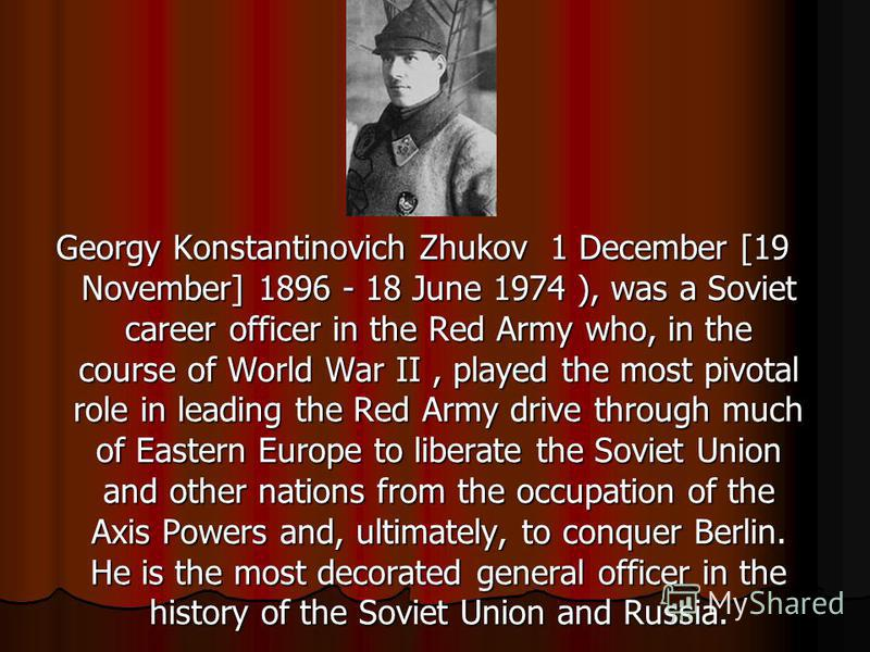 Georgy Konstantinovich Zhukov 1 December [19 November] 1896 - 18 June 1974 ), was a Soviet career officer in the Red Army who, in the course of World War II, played the most pivotal role in leading the Red Army drive through much of Eastern Europe to