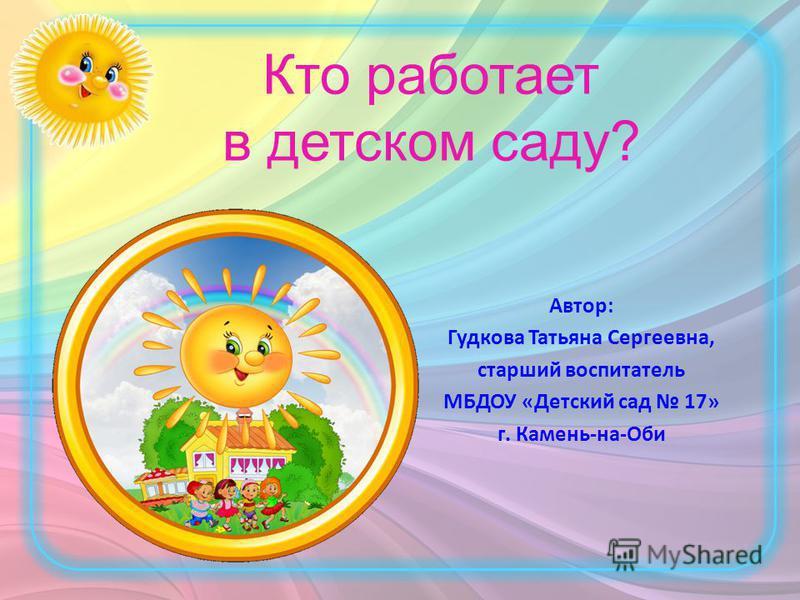 Кто работает в детском саду? Автор: Гудкова Татьяна Сергеевна, старший воспитатель МБДОУ «Детский сад 17» г. Камень-на-Оби