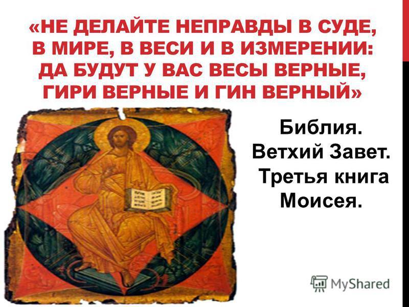 «НЕ ДЕЛАЙТЕ НЕПРАВДЫ В СУДЕ, В МИРЕ, В ВЕСИ И В ИЗМЕРЕНИИ: ДА БУДУТ У ВАС ВЕСЫ ВЕРНЫЕ, ГИРИ ВЕРНЫЕ И ГИН ВЕРНЫЙ» Библия. Ветхий Завет. Третья книга Моисея.