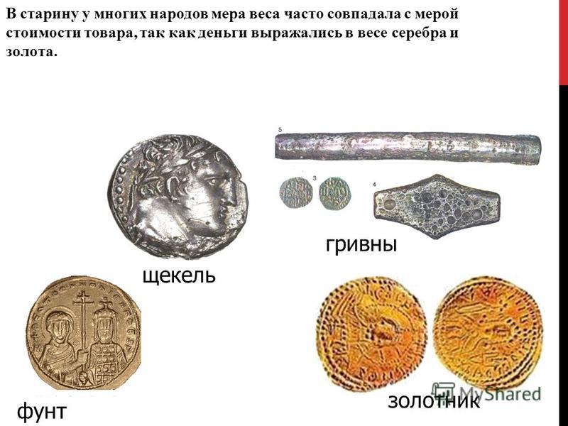 В старину у многих народов мера веса часто совпадала с мерой стоимости товара, так как деньги выражались в весе серебра и золота. фунт золотник шекель гривны