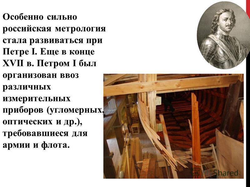 Особенно сильно российская метрология стала развиваться при Петре I. Еще в конце XVII в. Петром I был организован ввоз различных измерительных приборов (угломерных, оптических и др.), требовавшиеся для армии и флота.