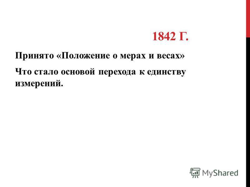 1842 Г. Принято «Положение о мерах и весах» Что стало основой перехода к единству измерений.