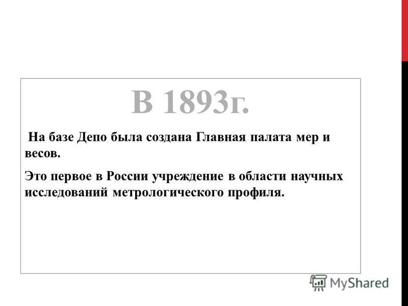 В 1893 г. На базе Депо была создана Главная палата мер и весов. Это первое в России учреждение в области научных исследований метрологического профиля.
